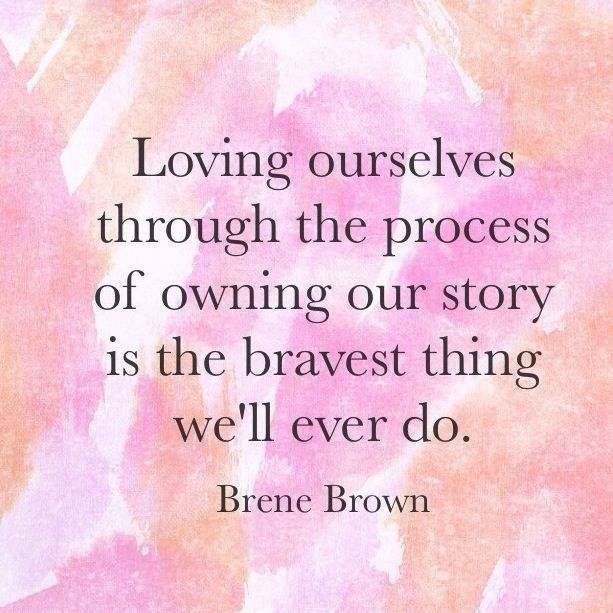 """Loving ourselves through the process and owning our story is the bravest thing we'll ever do."" -Brene Brown"